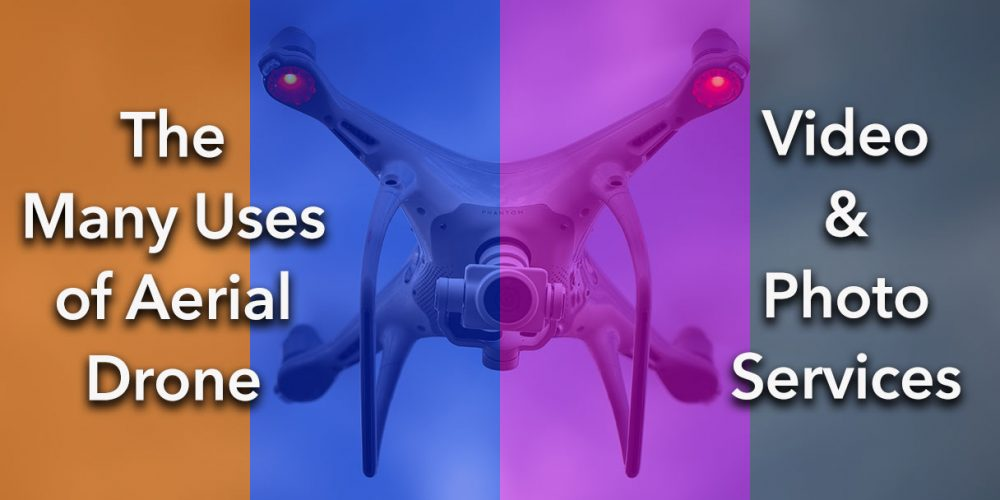 The Many Uses of Aerial Drone Videography & Photography